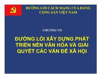 Bài giảng Đường lối cách mạng của Đảng Cộng sản Việt Nam - Chương 7: Đường lối xây dựng phát triển nền văn hóa và giải quyết các vấn đề xã hội