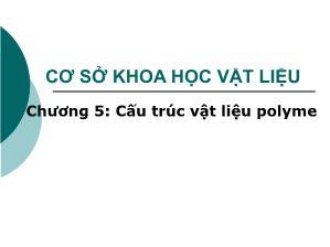 Giáo trình Cơ sở khoa học Vật liệu - Chương 5+6: Cấu trúc vật liệu Polyme - Lê Văn Thăng
